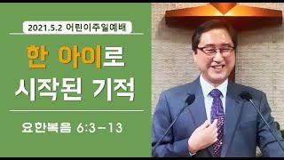 [한 아이로 시작된 기적] 이대성목사(요6:3-13) 2021.5.2 어린이주일설교