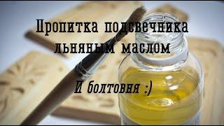 Пропитка льняным маслом. Пропитываю подсвечник и болтаю. :)(, 2015-02-14T20:54:48.000Z)