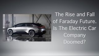 The Rise and Fall of Faraday Future. Is The Electric Car Company Doomed?