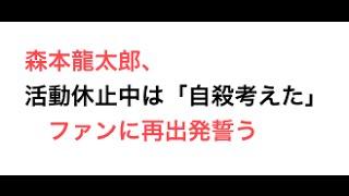 引用元 森本龍太郎、活動休止中は「自殺考えた」 ファンに再出発誓う ht...