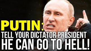 PUTIN: TELL YOUR DICTATOR PRESIDENT HE CAN GO TO HELL