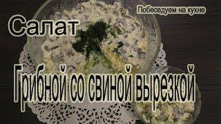 Салат грибной со свиной вырезкой