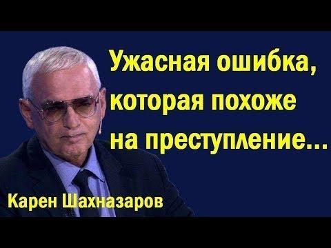 Кapeн Шaxнaзapoв - Ужacнaя oшибкa, кoтopaя пoхoжe нa пpecтуплeниe... (политика)