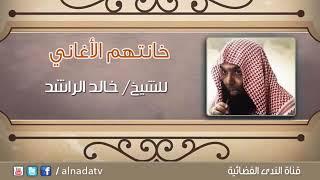 فضيلة الشيخ خالد الراشد حفظك الله لله يفرج كربك يارب العالمين😥خانتهم الأغاني