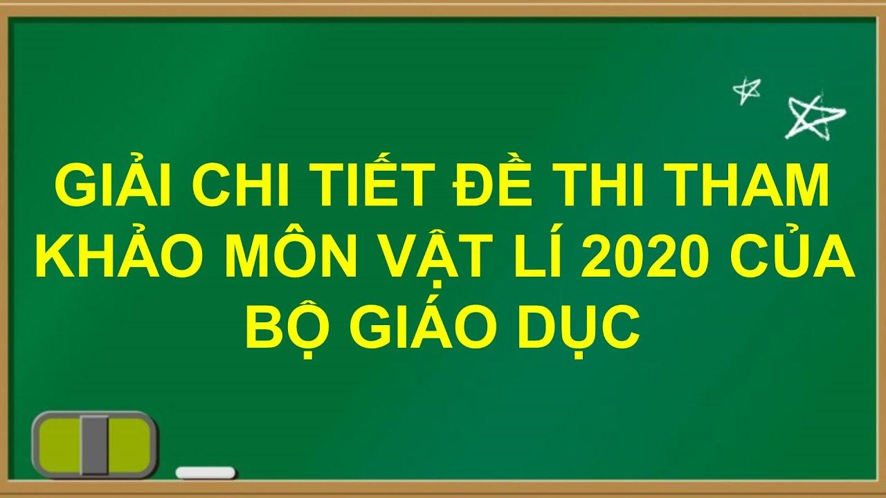 GIẢI CHI TIẾT ĐỀ MINH HỌA MÔN VẬT LÍ 2020 CỦA BỘ GIÁO DỤC