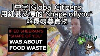 """[中文字幕]Global Citizen用紅髮艾德的""""Shape of you""""解釋浪費食物"""