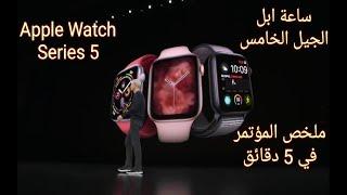 ملخص مؤتمر Apple Watch Series 5 ساعة ابل الجيل الخامس الاصدار ٥