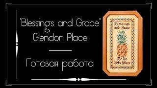 Готовая вышивка   Blessings And Grace от Glendon Place. Вышивка крестом.