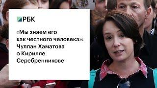 «Мы знаем его как честного человека»  Чулпан Хаматова о Кирилле Серебренников
