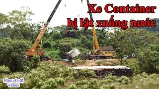 Xe container lật xuống Đập - cẩu xe container từ Đập lên - Container truck turned into water
