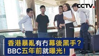 香港暴乱有没有幕后黑手? BBC五年前就讲出了真相 | CCTV