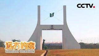 《远方的家》 20190524 一带一路(496) 尼日利亚 高原都市阿布贾| CCTV中文国际
