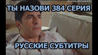 Ты назови 384 серия на русском,турецкий сериал, дата выхода