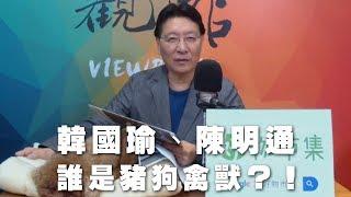 19-04-02-趙少康觀點-韓國瑜陳明通誰是豬狗禽獸