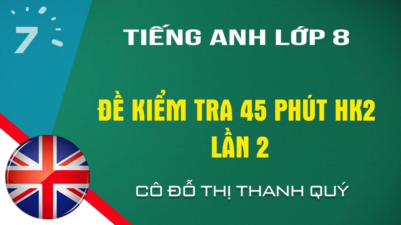 HD giải đề kiểm tra 45 phút Tiếng Anh lớp 8 HK2 lần 2| HỌC247