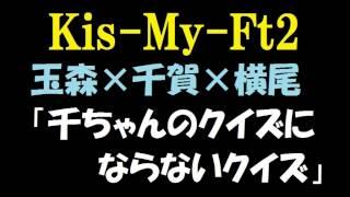 【キスマイ】玉森裕太×千賀健永×横尾渉「千ちゃんのクイズにならないク...