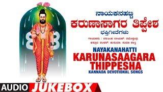 Nayakanahatti Karunasaagara Thippesha Jukebox | Narasimha Nayak | Kannada Devotional Songs