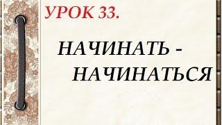 Русский язык для начинающих. УРОК 33. НАЧИНАТЬ - НАЧИНАТЬСЯ.