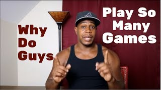 Why do guys play so many games