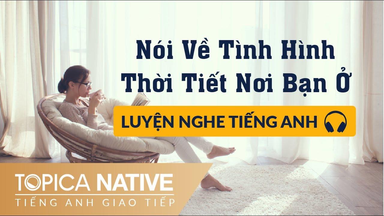 Luyện Nghe Tiếng Anh Giao Tiếp   Nói Về Tình Hình Thời Tiết Nơi Bạn Ở   TOPICA Native