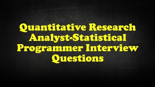 Quantitative Research Analyst-Statistical Programmer Interview Questions