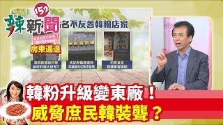 【辣新聞152】韓粉升級變東廠!威脅庶民韓裝聾?2019.07.17