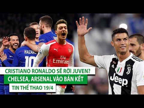 TIN BÓNG ĐÁ - CHUYỂN NHƯỢNG 19/4| Chelsea, Arsenal vào bán kết| Cristiano Ronaldo sẽ rời Juventus?