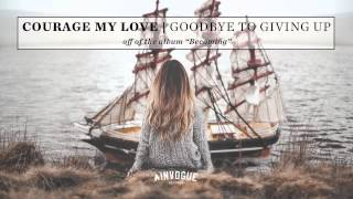 Courage My Love - Goodbye To Giving Up