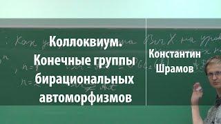 Коллоквиум. Конечные группы бирациональных автоморфизмов | Константин Шрамов | Лекториум