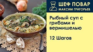Рыбный суп с грибами и вермишелью . Рецепт от шеф повара Максима Григорьева