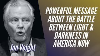 POWERFUL MESSAGE ABOUT THE BATTLE BETWEEN LIGHT & DARKNESS IN AMERICA NOW | Jon Voight
