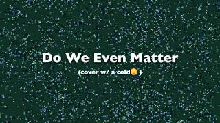 Do We Even Matter - Loreen (Cover) (with a cold)