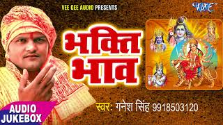 भक्ति सागर स्पेशल गीत - Bhakti Bhav - Ganesh Singh - Audio JukeBox - Bhojpuri Bhakti Song