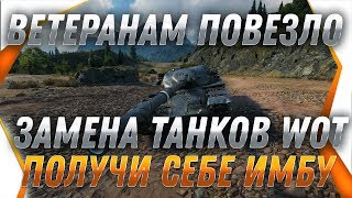ВЕТЕРАНАМ ПОВЕЗЛО! ЗАМЕНА ТАНКОВ СПЕЦИАЛЬНО ДЛЯ НИХ В WOT УСПЕЙ ЗАМЕНИТЬ ХЛАМ НА ИМБУ world of tanks