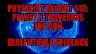 PHYSICIST REPORT 143: PLANET X TRAVERSES THE SUN: IRREFUTABLE EVIDENCE thumbnail