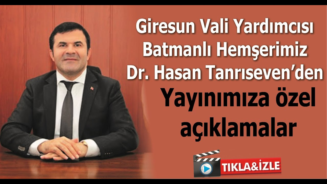 Giresun Vali Yardımcısı Batmanlı Hemşerimiz Dr. Hasan Tanrıseven'den özel açıklamalar