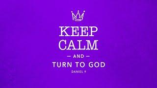 Keep Calm and Turn to God  Daniel 9