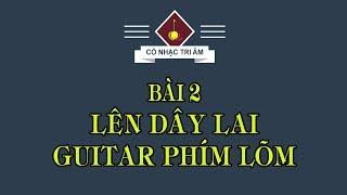 BÀI 2: LÊN DÂY LAI GUITAR PHÍM LÕM | Cổ Nhạc Tri Âm