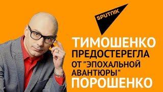 Гаспарян: Тимошенко предостерегла от «эпохальной авантюры» Порошенко