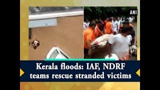 Kerala floods: IAF, NDRF teams rescue stranded victims - #Kerala News
