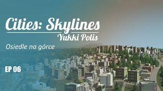 Cities: Skylines na modach - YukkiPolis :: Ep. 06 :: Osiedle na górce