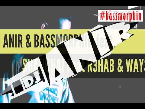 #DJ ANIR & BASSMORPHIN FEAT REEDIT OF Shanghai feat. R3HAB Waysons