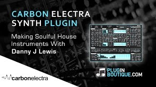 Carbon Electra Plugin - Making Soulful House Instruments - With Danny J Lewis