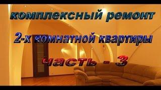 комплексный ремонт 2-х комнатной квартиры ( часть - 3 )(, 2015-11-20T12:45:37.000Z)