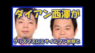 チャンネル登録はこちら→ダイアン西澤がクリスマスイブにミサイルマン岩...