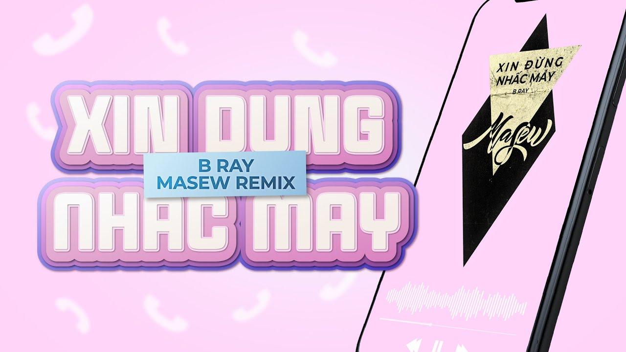 Download XIN ĐỪNG NHẤC MÁY - B Ray ( Masew x Masiu Remix )