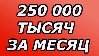 Заработок в интернете 250 000 тысяч за месяц!