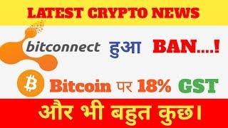 Latest Crypto News : Bitcoin पर 18% GST, Bitconnect हूआ BAN, Ethereum price 1000$ Record