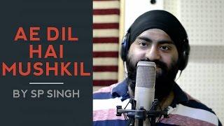 Ae Dil Hai Mushkil - Arijit Singh | Cover Song | SP Singh