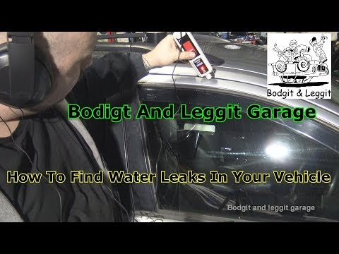How To Find Water Leaks In Your Vehicle Bodgit And Leggit Garage